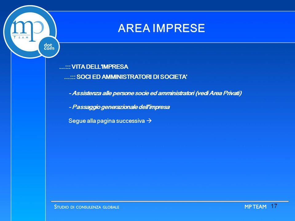 16 AREA IMPRESE …::: VITA DELL IMPRESA …::: AREA OPERAZIONI STRAORDINARIE Assistenza gestionale e giuridica Assistenza adempimenti formali (contabili ed amministrativi) Valutazioni Assistenza alla negoziazione Consulenza ed assistenza fiscale Assistenza notarile Segue alla pagina successiva