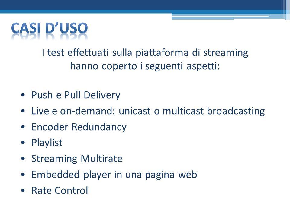 I test effettuati sulla piattaforma di streaming hanno coperto i seguenti aspetti: Push e Pull Delivery Live e on-demand: unicast o multicast broadcasting Encoder Redundancy Playlist Streaming Multirate Embedded player in una pagina web Rate Control