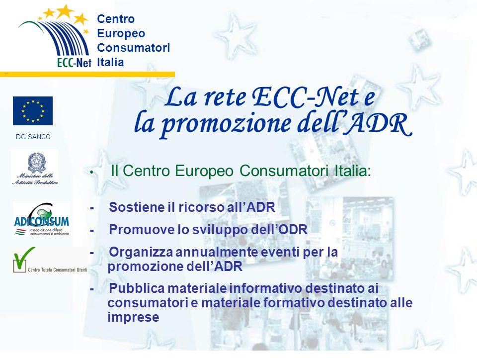 La rete ECC-Net e la promozione dellADR Centro Europeo Consumatori Italia ………. DG SANCO Il Centro Europeo Consumatori Italia: - Sostiene il ricorso al