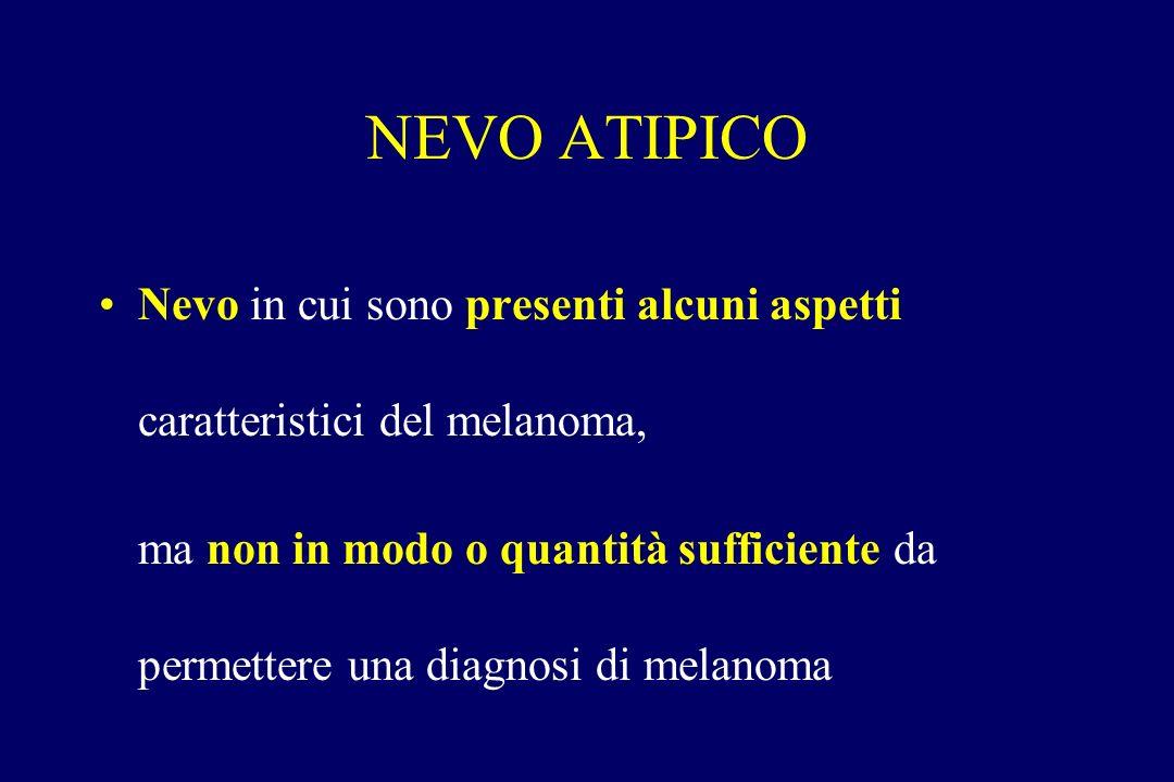 NEVO ATIPICO Nevo in cui sono presenti alcuni aspetti caratteristici del melanoma, ma non in modo o quantità sufficiente da permettere una diagnosi di