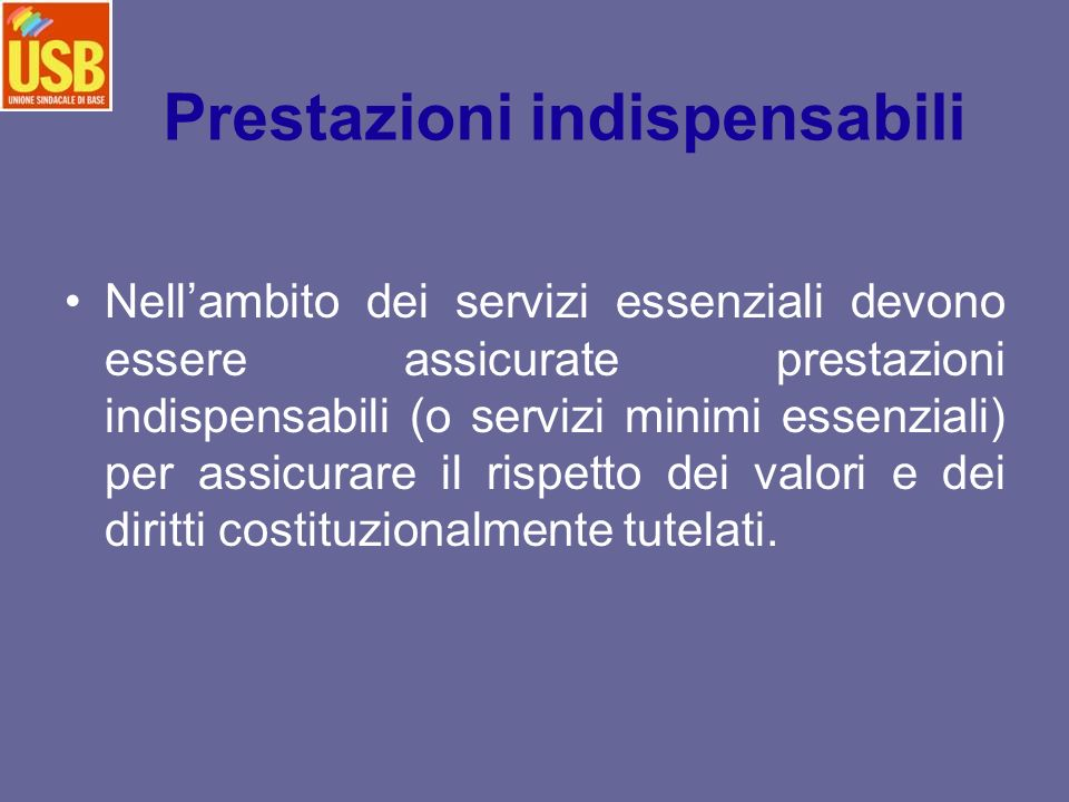 Prestazioni indispensabili Nellambito dei servizi essenziali devono essere assicurate prestazioni indispensabili (o servizi minimi essenziali) per assicurare il rispetto dei valori e dei diritti costituzionalmente tutelati.