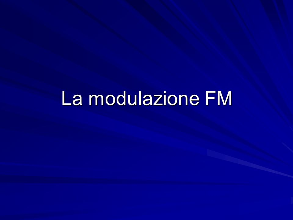 Esempio Radio FM commerciale : 88MHz a 108MHz Segnale modulante: segnale audio con frequenze comprese tra 30Hz a 15 kHz.