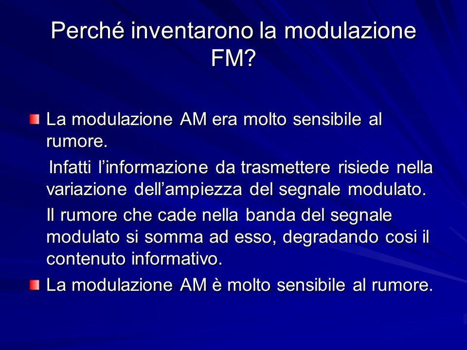 Perché inventarono la modulazione FM? La modulazione AM era molto sensibile al rumore. Infatti linformazione da trasmettere risiede nella variazione d