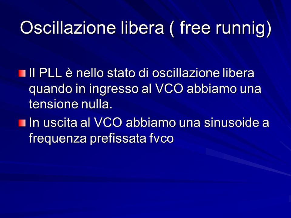 Oscillazione libera ( free runnig) Il PLL è nello stato di oscillazione libera quando in ingresso al VCO abbiamo una tensione nulla. In uscita al VCO