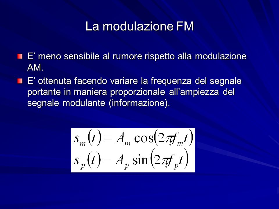 La modulazione FM E meno sensibile al rumore rispetto alla modulazione AM. E ottenuta facendo variare la frequenza del segnale portante in maniera pro