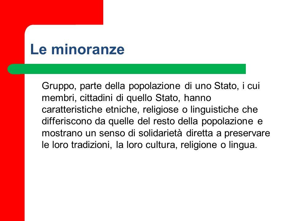Le minoranze Gruppo, parte della popolazione di uno Stato, i cui membri, cittadini di quello Stato, hanno caratteristiche etniche, religiose o linguis