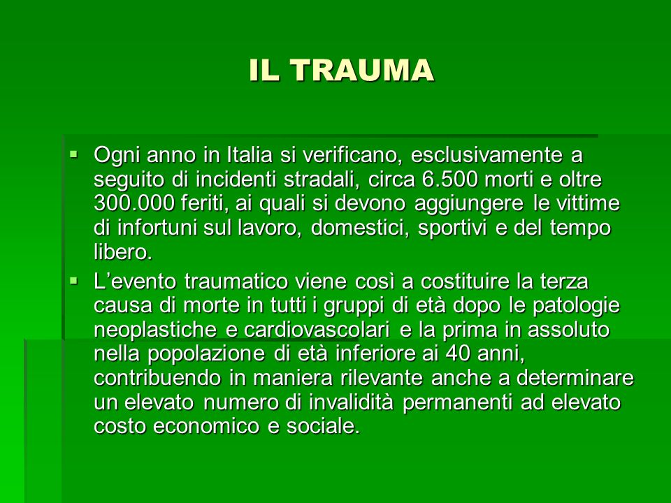 IL TRAUMA Ogni anno in Italia si verificano, esclusivamente a seguito di incidenti stradali, circa 6.500 morti e oltre 300.000 feriti, ai quali si dev