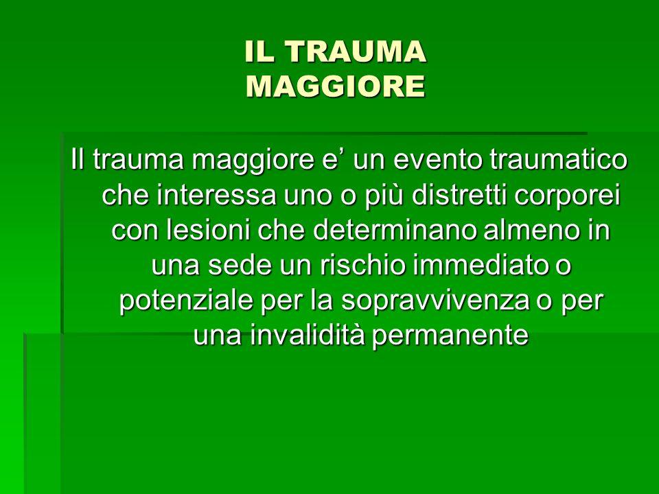 IL TRAUMA MAGGIORE Il trauma maggiore e un evento traumatico che interessa uno o più distretti corporei con lesioni che determinano almeno in una sede