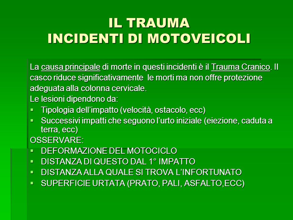 IL TRAUMA INCIDENTI DI MOTOVEICOLI La causa principale di morte in questi incidenti è il Trauma Cranico. Il casco riduce significativamente le morti m