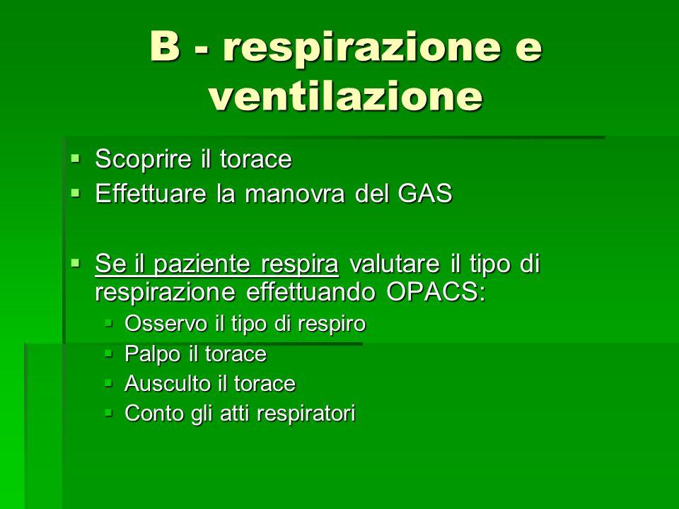 B - respirazione e ventilazione Scoprire il torace Scoprire il torace Effettuare la manovra del GAS Effettuare la manovra del GAS Se il paziente respi