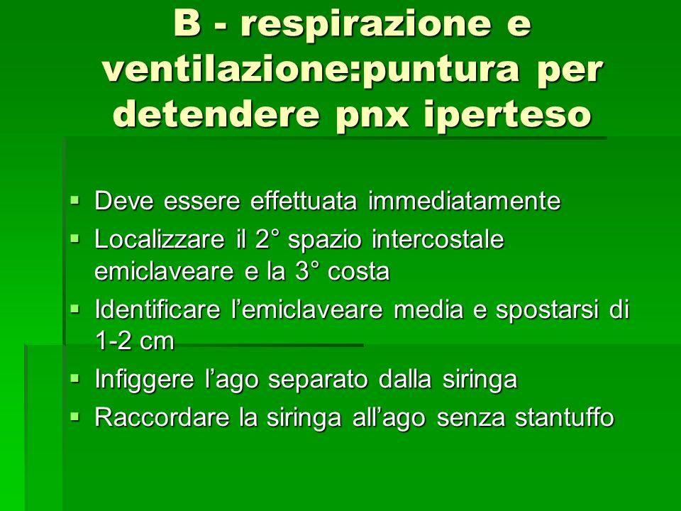 B - respirazione e ventilazione:puntura per detendere pnx iperteso Deve essere effettuata immediatamente Deve essere effettuata immediatamente Localiz