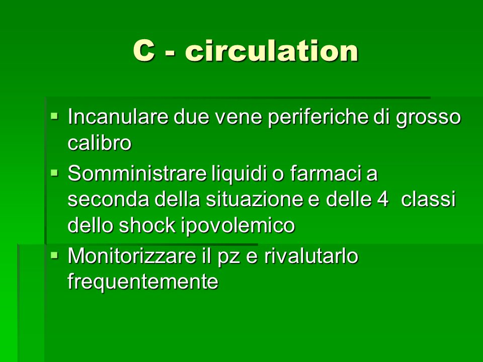 C - circulation Incanulare due vene periferiche di grosso calibro Incanulare due vene periferiche di grosso calibro Somministrare liquidi o farmaci a