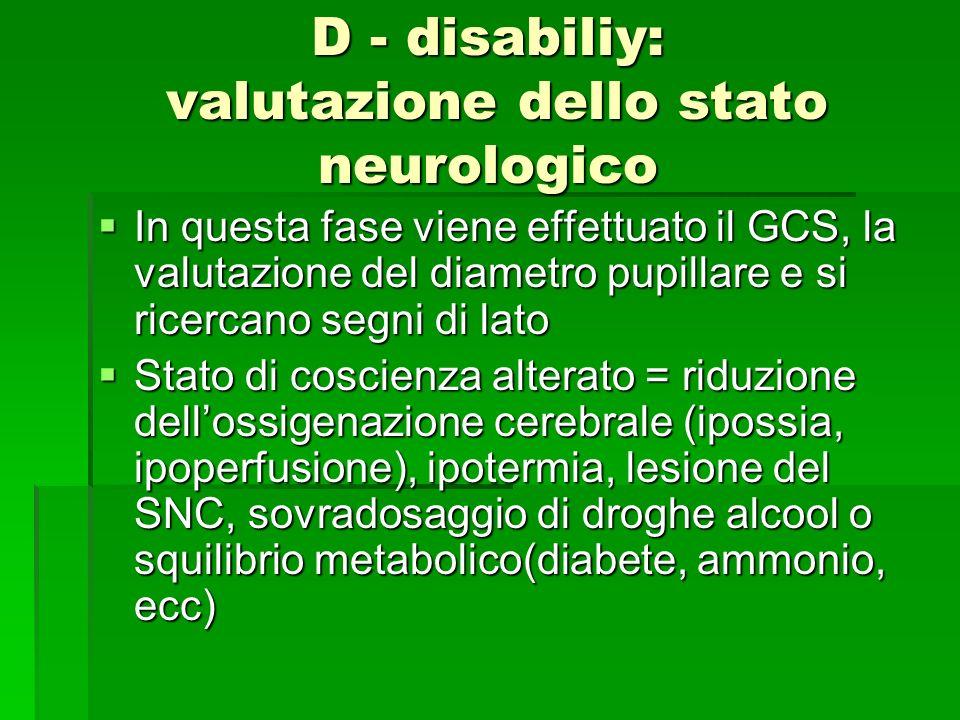 D - disabiliy: valutazione dello stato neurologico In questa fase viene effettuato il GCS, la valutazione del diametro pupillare e si ricercano segni