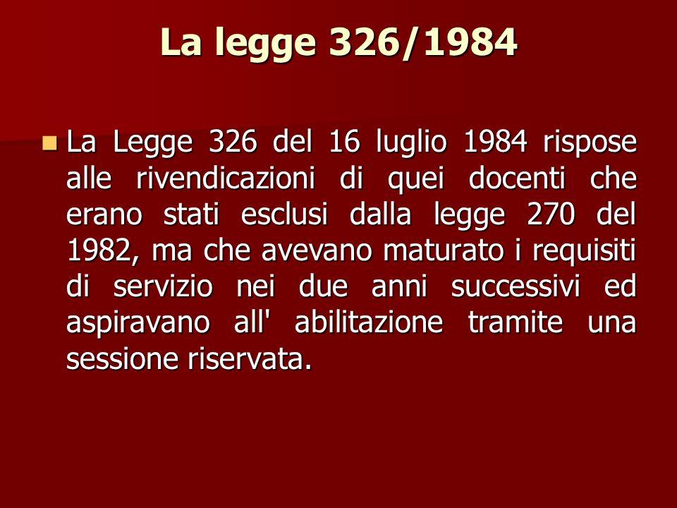 La legge 326/1984 La Legge 326 del 16 luglio 1984 rispose alle rivendicazioni di quei docenti che erano stati esclusi dalla legge 270 del 1982, ma che avevano maturato i requisiti di servizio nei due anni successivi ed aspiravano all abilitazione tramite una sessione riservata.