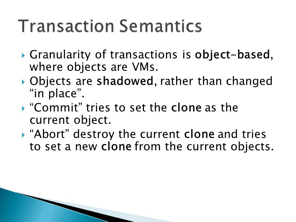 Granularity of transactions is object-based, where objects are VMs. Objects are shadowed, rather than changed in place. Commit tries to set the clone