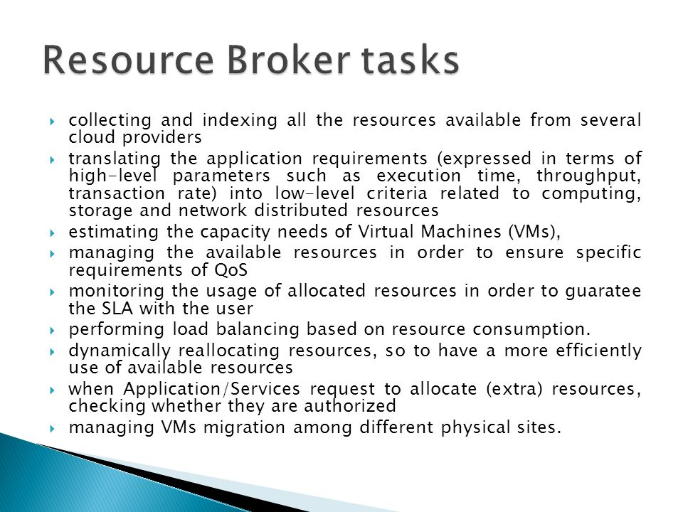 collecting and indexing all the resources available from several cloud providers translating the application requirements (expressed in terms of high-level parameters such as execution time, throughput, transaction rate) into low-level criteria related to computing, storage and network distributed resources estimating the capacity needs of Virtual Machines (VMs), managing the available resources in order to ensure specific requirements of QoS monitoring the usage of allocated resources in order to guaratee the SLA with the user performing load balancing based on resource consumption.