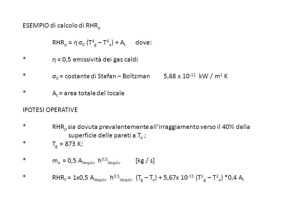 ESEMPIO di calcolo di RHR p RHR p = η σ 0 (T 4 g – T 4 a ) + A t dove: * η = 0,5 emissività dei gas caldi * σ 0 = costante di Stefan – Boltzman 5,68 x
