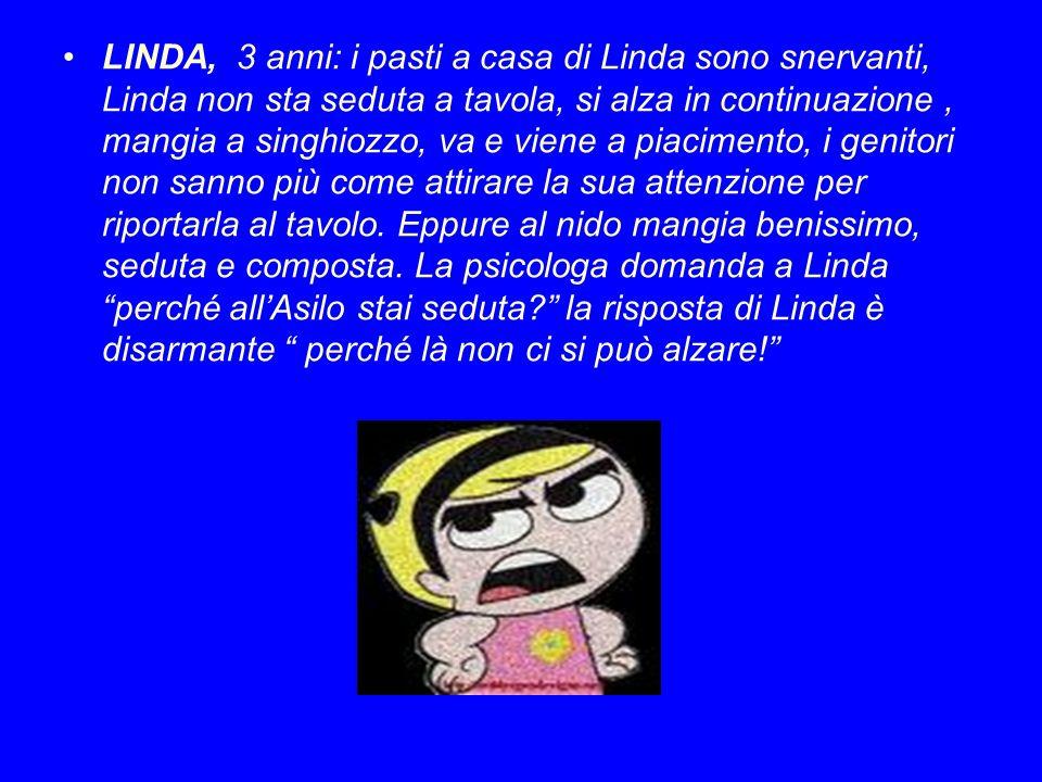 LINDA, 3 anni: i pasti a casa di Linda sono snervanti, Linda non sta seduta a tavola, si alza in continuazione, mangia a singhiozzo, va e viene a piac