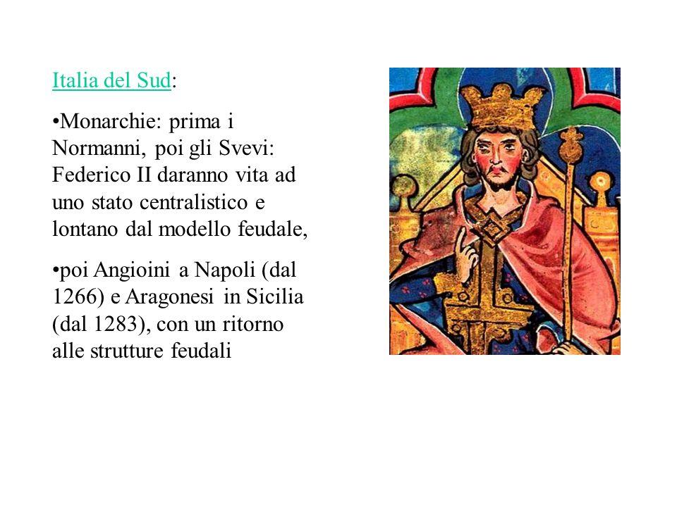 Italia del Sud: Monarchie: prima i Normanni, poi gli Svevi: Federico II daranno vita ad uno stato centralistico e lontano dal modello feudale, poi Angioini a Napoli (dal 1266) e Aragonesi in Sicilia (dal 1283), con un ritorno alle strutture feudali