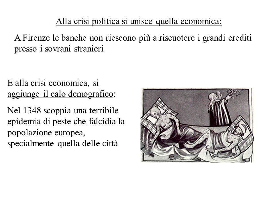 Alla crisi politica si unisce quella economica: A Firenze le banche non riescono più a riscuotere i grandi crediti presso i sovrani stranieri E alla crisi economica, si aggiunge il calo demografico: Nel 1348 scoppia una terribile epidemia di peste che falcidia la popolazione europea, specialmente quella delle città
