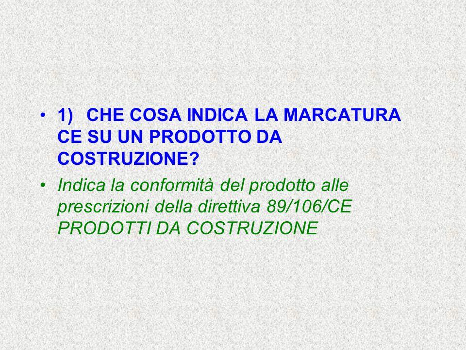 1)CHE COSA INDICA LA MARCATURA CE SU UN PRODOTTO DA COSTRUZIONE? Indica la conformità del prodotto alle prescrizioni della direttiva 89/106/CE PRODOTT