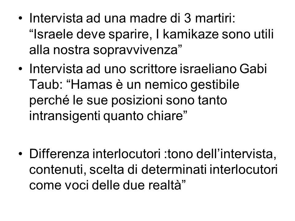 Intervista ad una madre di 3 martiri: Israele deve sparire, I kamikaze sono utili alla nostra sopravvivenza Intervista ad uno scrittore israeliano Gabi Taub: Hamas è un nemico gestibile perché le sue posizioni sono tanto intransigenti quanto chiare Differenza interlocutori :tono dellintervista, contenuti, scelta di determinati interlocutori come voci delle due realtà