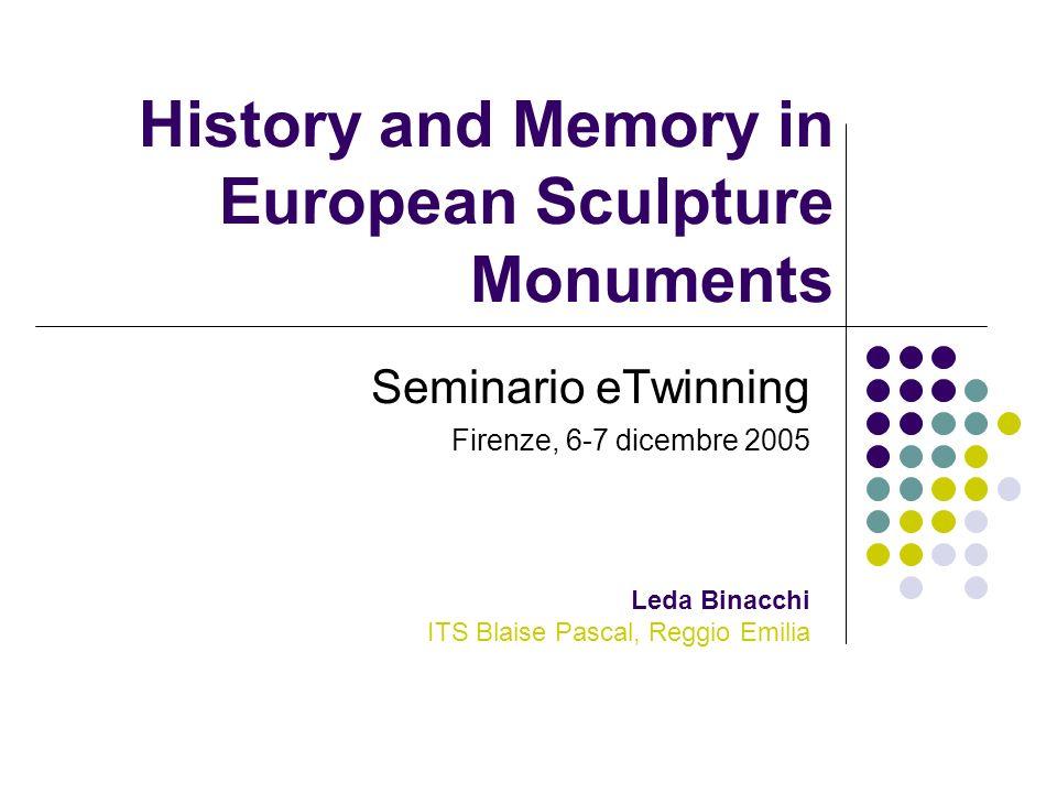 History and Memory in European Sculpture Monuments Seminario eTwinning Firenze, 6-7 dicembre 2005 Leda Binacchi ITS Blaise Pascal, Reggio Emilia