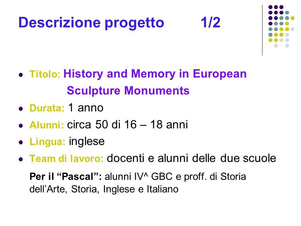 Descrizione progetto 1/2 Titolo: History and Memory in European Sculpture Monuments Durata: 1 anno Alunni: circa 50 di 16 – 18 anni Lingua: inglese Te