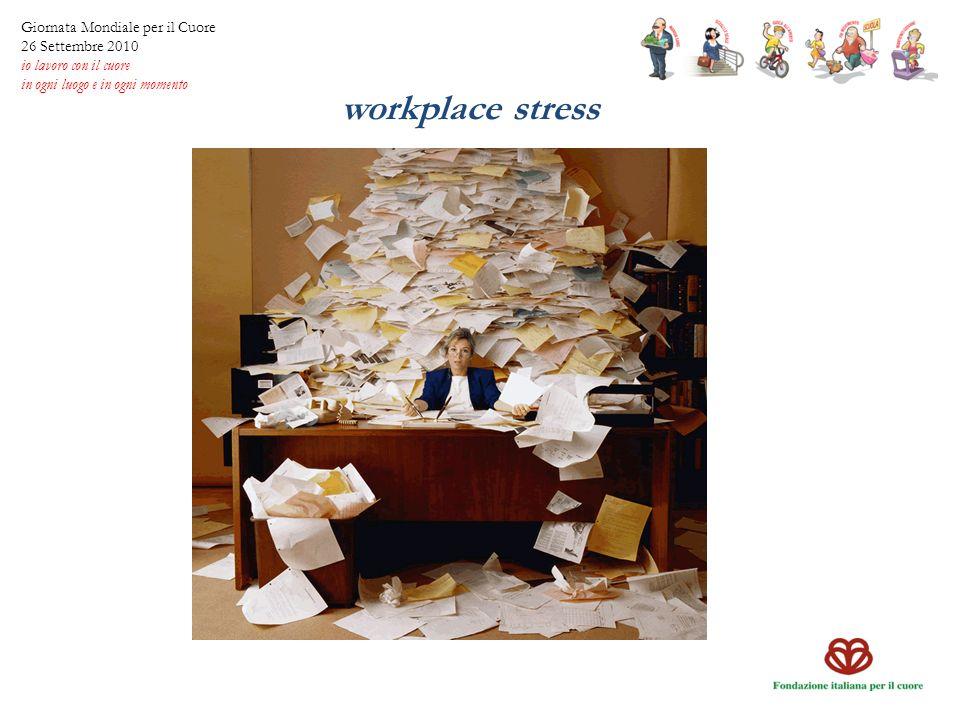 workplace stress Giornata Mondiale per il Cuore 26 Settembre 2010 io lavoro con il cuore in ogni luogo e in ogni momento