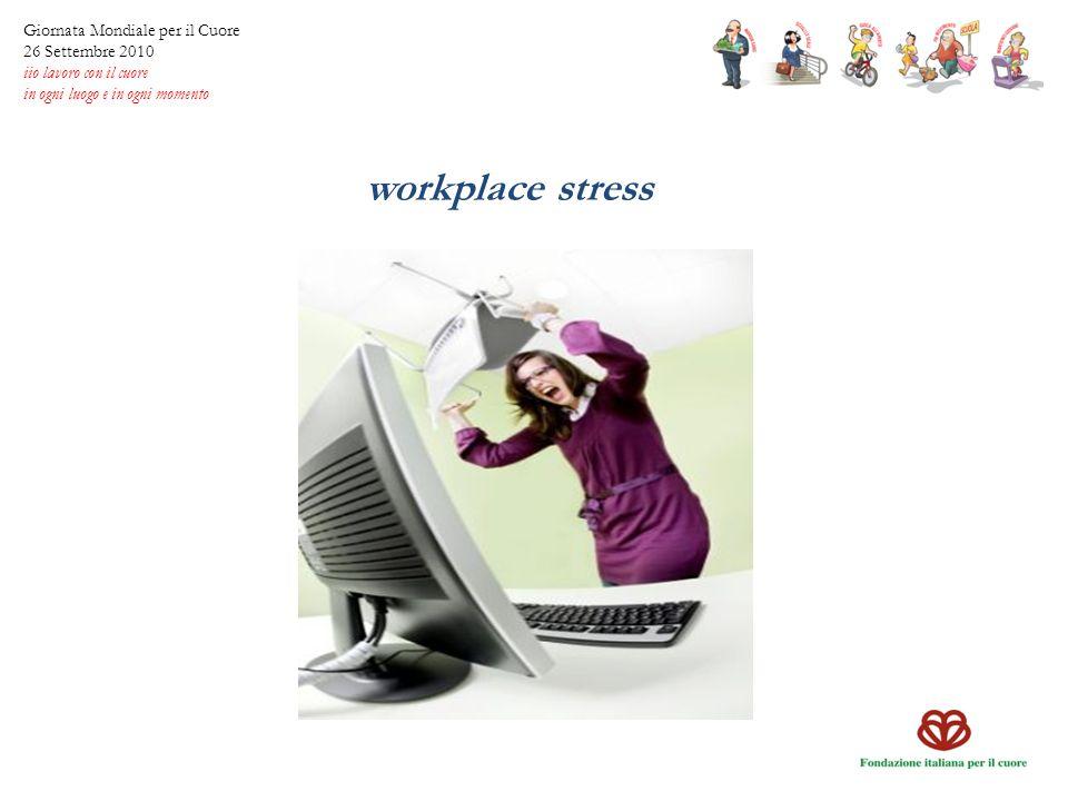 workplace stress Giornata Mondiale per il Cuore 26 Settembre 2010 iio lavoro con il cuore in ogni luogo e in ogni momento