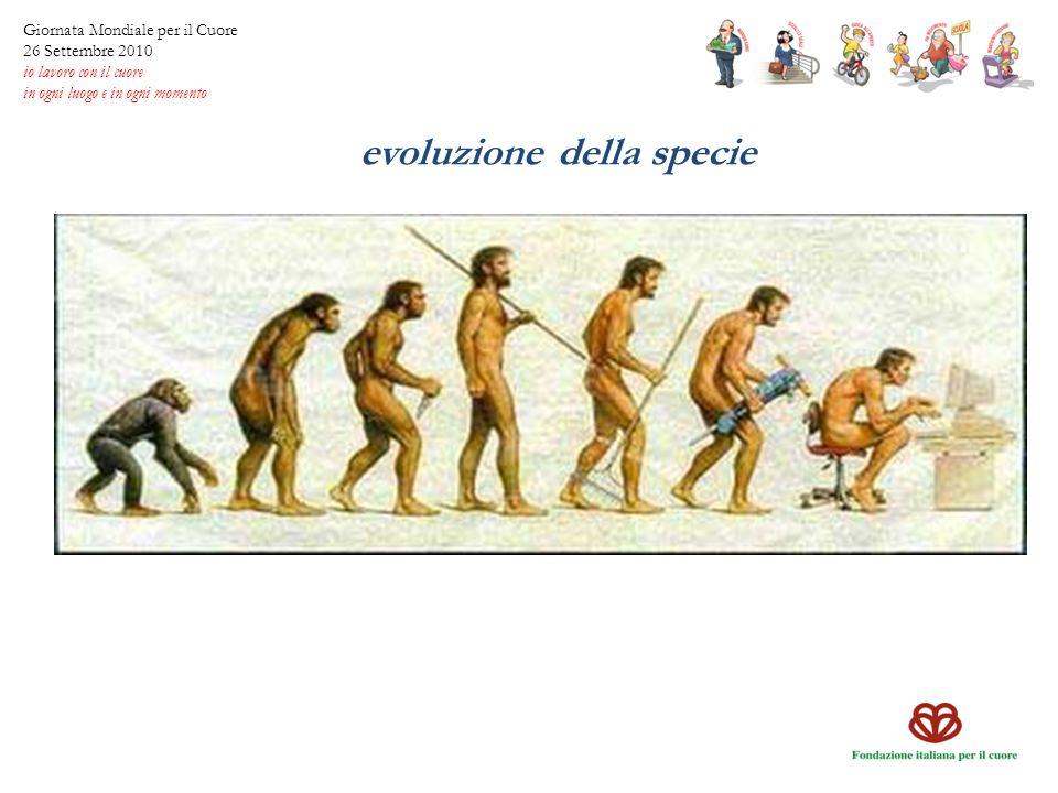 evoluzione della specie Giornata Mondiale per il Cuore 26 Settembre 2010 io lavoro con il cuore in ogni luogo e in ogni momento