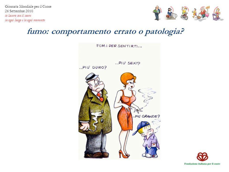fumo: comportamento errato o patologia? Giornata Mondiale per il Cuore 26 Settembre 2010 io lavoro con il cuore in ogni luogo e in ogni momento
