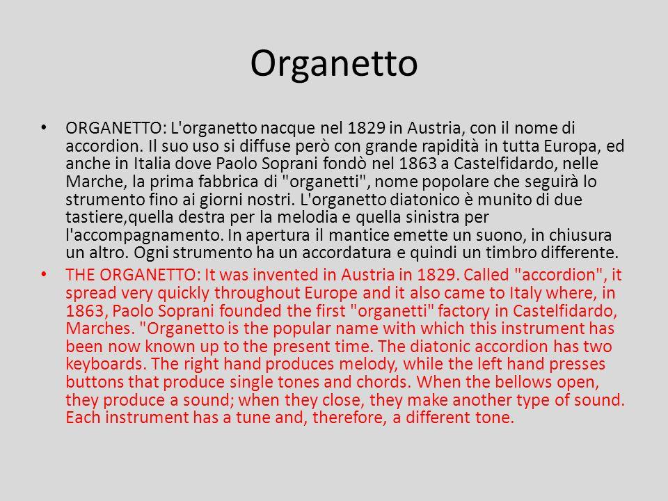 ORGANETTO: L'organetto nacque nel 1829 in Austria, con il nome di accordion. Il suo uso si diffuse però con grande rapidità in tutta Europa, ed anche