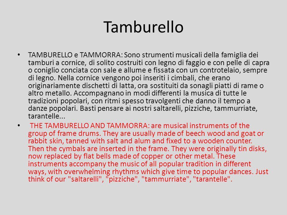 TAMBURELLO e TAMMORRA: Sono strumenti musicali della famiglia dei tamburi a cornice, di solito costruiti con legno di faggio e con pelle di capra o coniglio conciata con sale e allume e fissata con un controtelaio, sempre di legno.