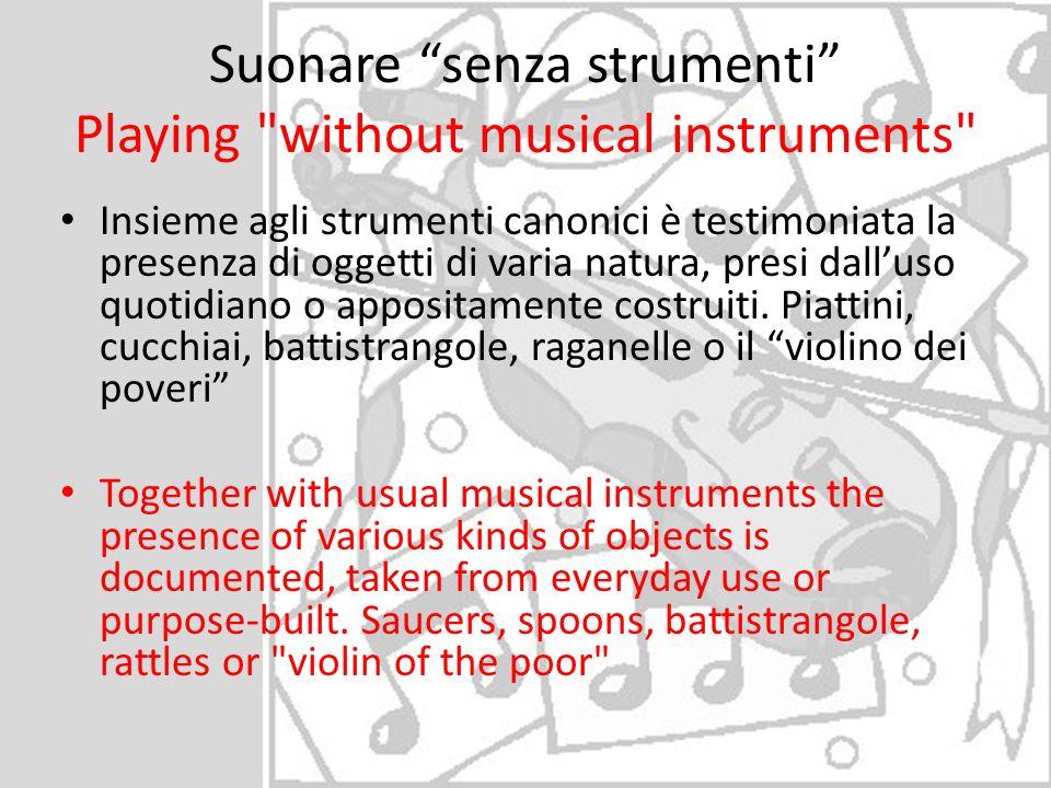 Suonare senza strumenti Playing without musical instruments Insieme agli strumenti canonici è testimoniata la presenza di oggetti di varia natura, presi dalluso quotidiano o appositamente costruiti.