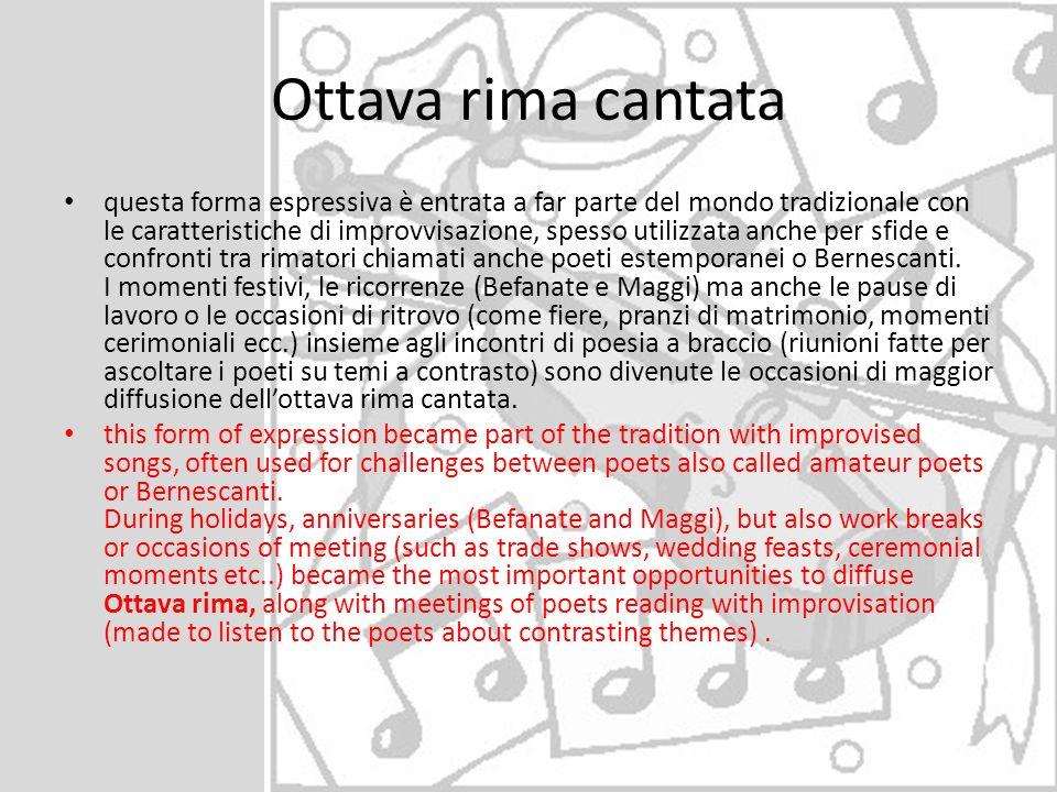 Ottava rima cantata questa forma espressiva è entrata a far parte del mondo tradizionale con le caratteristiche di improvvisazione, spesso utilizzata anche per sfide e confronti tra rimatori chiamati anche poeti estemporanei o Bernescanti.