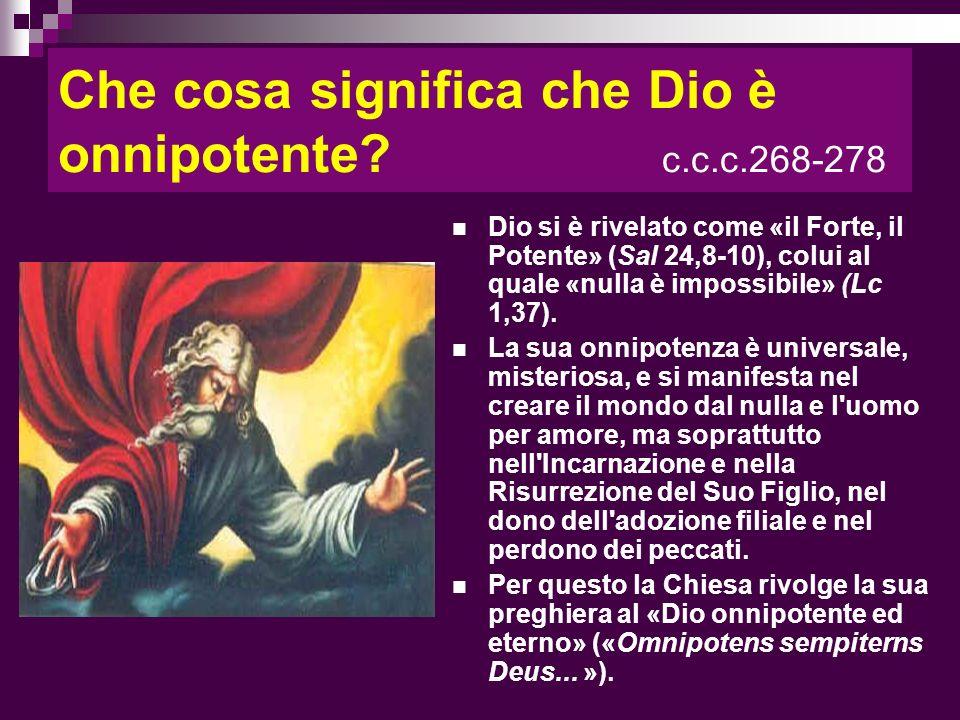 Che cosa significa che Dio è onnipotente? c.c.c.268-278 Dio si è rivelato come «il Forte, il Potente» (Sal 24,8-10), colui al quale «nulla è impossibi
