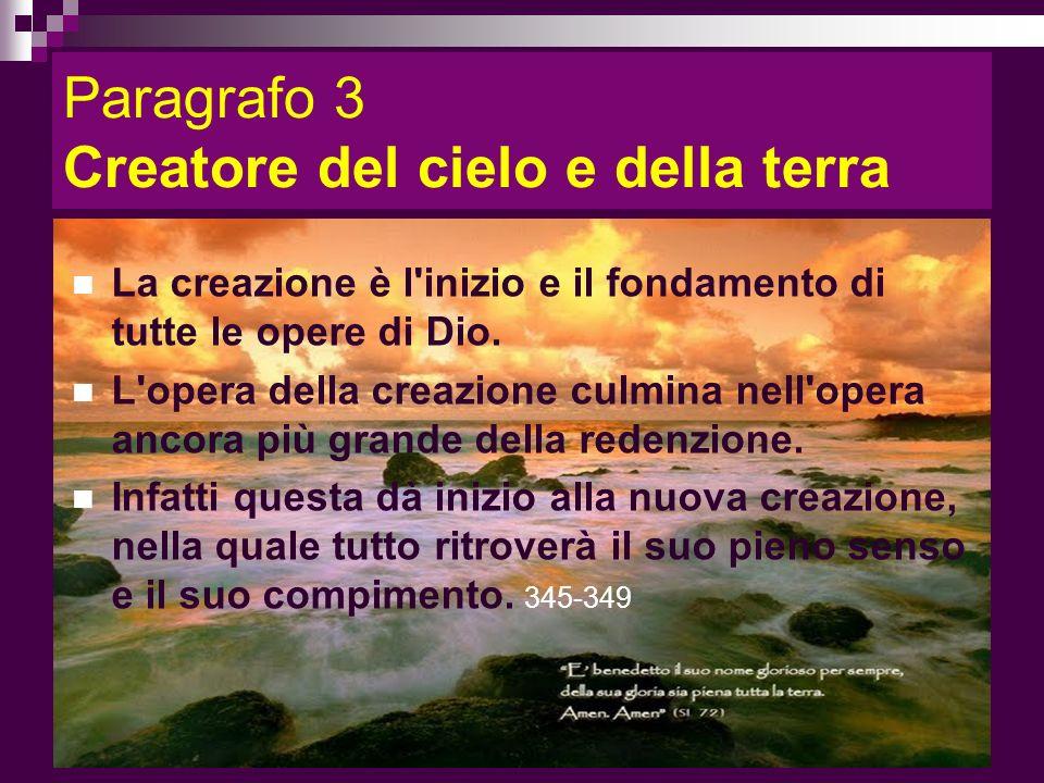 Paragrafo 3 Creatore del cielo e della terra La creazione è l'inizio e il fondamento di tutte le opere di Dio. L'opera della creazione culmina nell'op