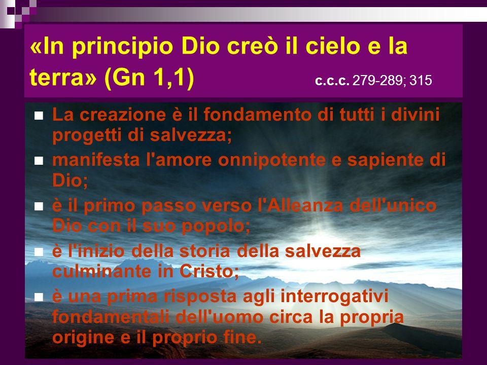 «In principio Dio creò il cielo e la terra» (Gn 1,1) c.c.c. 279-289; 315 La creazione è il fondamento di tutti i divini progetti di salvezza; manifest