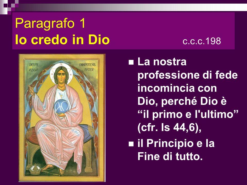 Paragrafo 1 Io credo in Dio c.c.c.198 La nostra professione di fede incomincia con Dio, perché Dio è il primo e l'ultimo (cfr. Is 44,6), il Principio