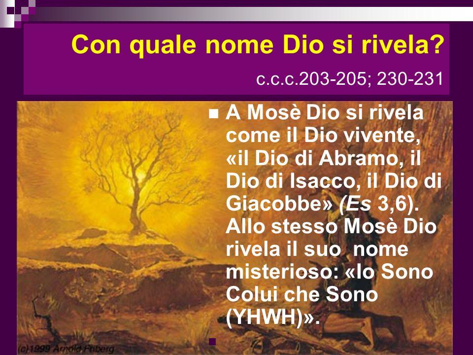 Con quale nome Dio si rivela? c.c.c.203-205; 230-231 A Mosè Dio si rivela come il Dio vivente, «il Dio di Abramo, il Dio di Isacco, il Dio di Giacobbe