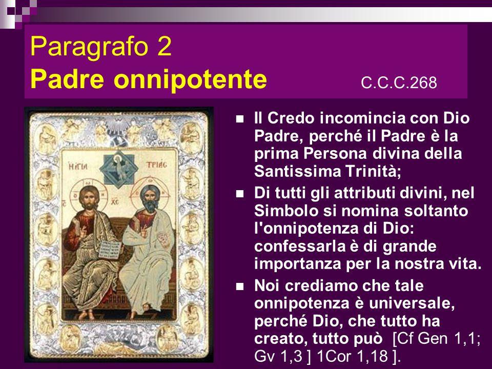 Paragrafo 2 Padre onnipotente C.C.C.268 Il Credo incomincia con Dio Padre, perché il Padre è la prima Persona divina della Santissima Trinità; Di tutt