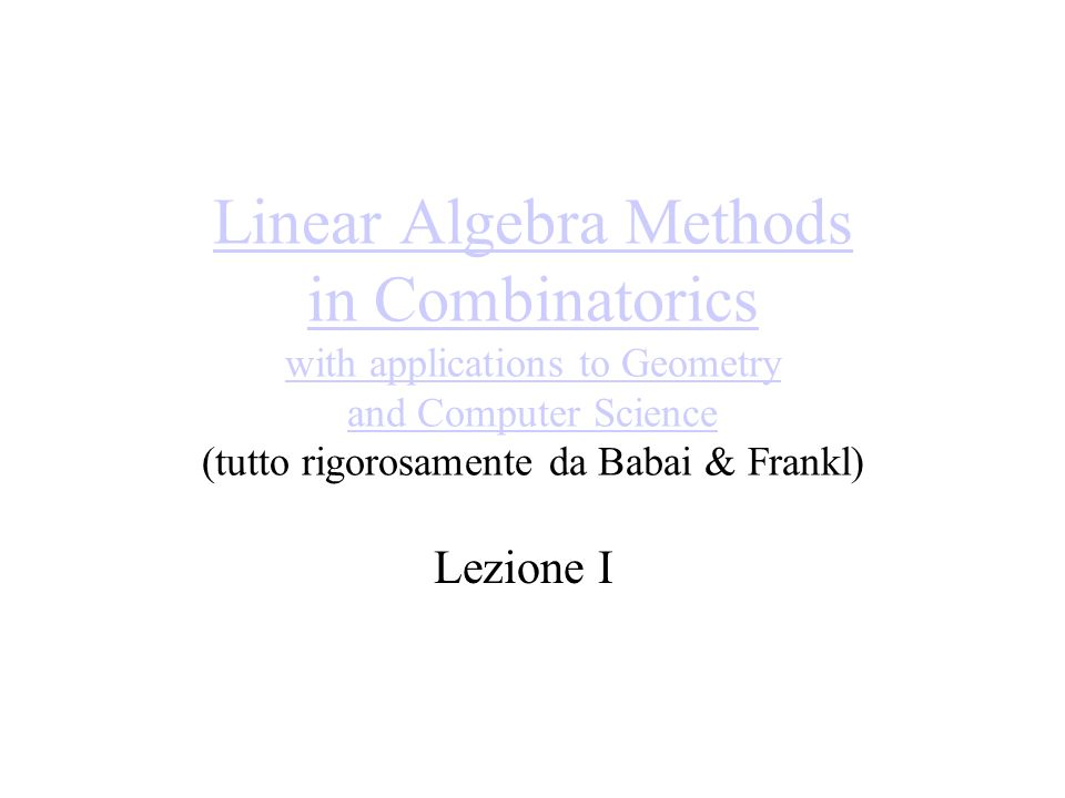 Linear Algebra Methods in Combinatorics with applications to Geometry and Computer Science Linear Algebra Methods in Combinatorics with applications to Geometry and Computer Science (tutto rigorosamente da Babai & Frankl) Lezione I