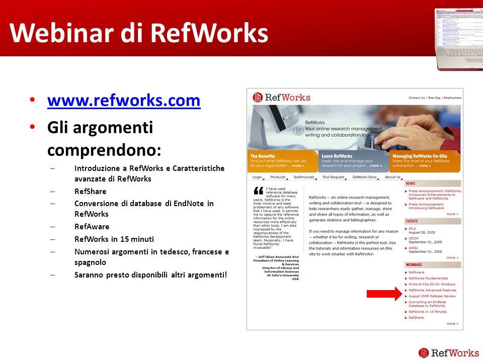 Webinar di RefWorks www.refworks.com Gli argomenti comprendono: – Introduzione a RefWorks e Caratteristiche avanzate di RefWorks – RefShare – Conversione di database di EndNote in RefWorks – RefAware – RefWorks in 15 minuti – Numerosi argomenti in tedesco, francese e spagnolo – Saranno presto disponibili altri argomenti!