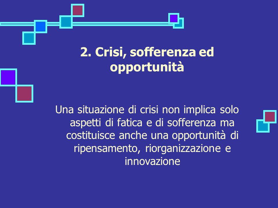 2. Crisi, sofferenza ed opportunità Una situazione di crisi non implica solo aspetti di fatica e di sofferenza ma costituisce anche una opportunità di
