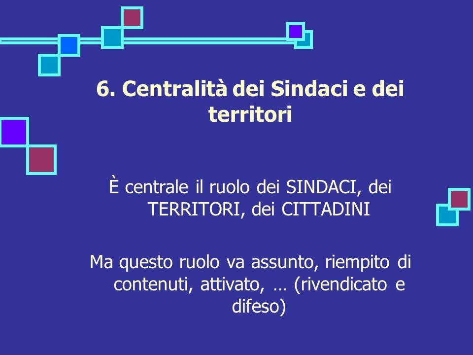 6. Centralità dei Sindaci e dei territori È centrale il ruolo dei SINDACI, dei TERRITORI, dei CITTADINI Ma questo ruolo va assunto, riempito di conten