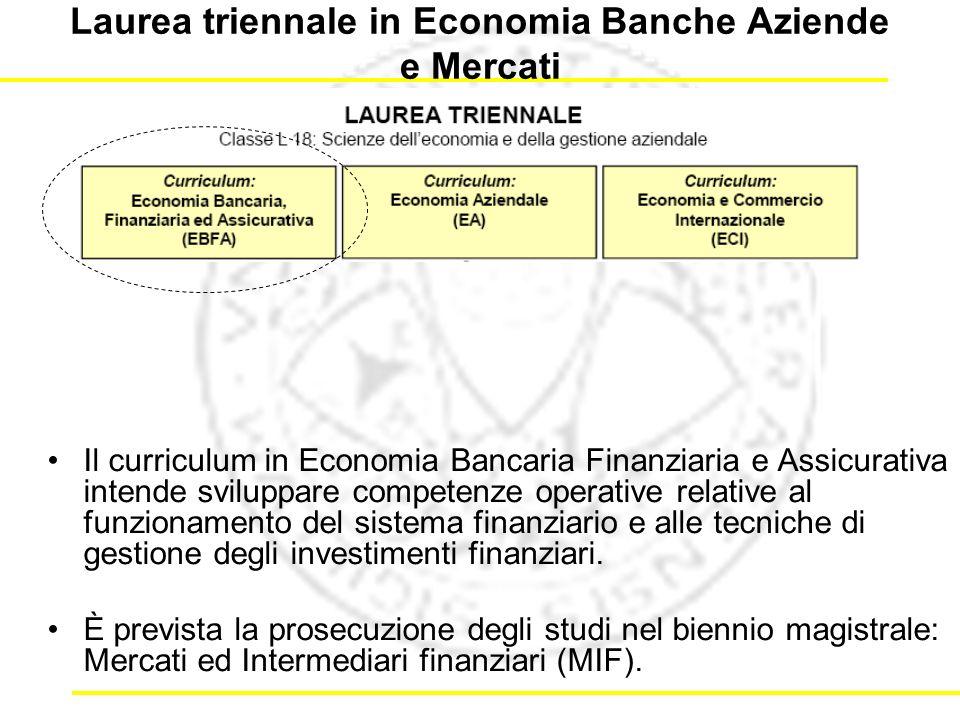 Laurea triennale in Economia Banche Aziende e Mercati Il curriculum in Economia Bancaria Finanziaria e Assicurativa intende sviluppare competenze operative relative al funzionamento del sistema finanziario e alle tecniche di gestione degli investimenti finanziari.