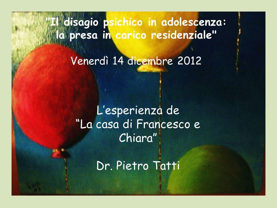 Il disagio psichico in adolescenza: la presa in carico residenziale Venerdì 14 dicembre 2012 Lesperienza de La casa di Francesco e Chiara Dr.