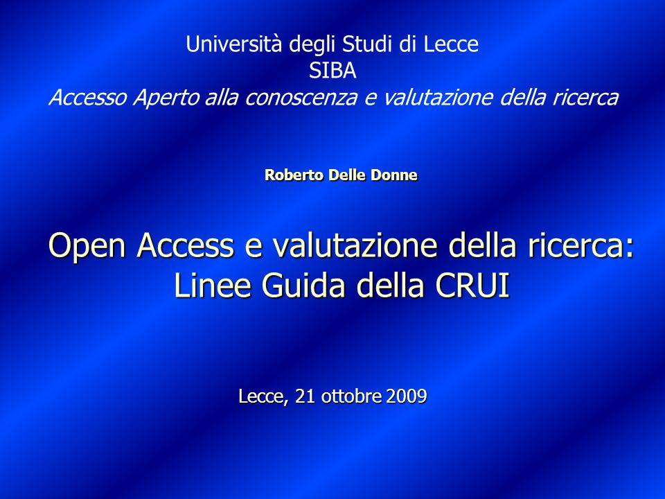 Roberto Delle Donne Open Access e valutazione della ricerca: Linee Guida della CRUI Lecce, 21 ottobre 2009 Università degli Studi di Lecce SIBA Accesso Aperto alla conoscenza e valutazione della ricerca