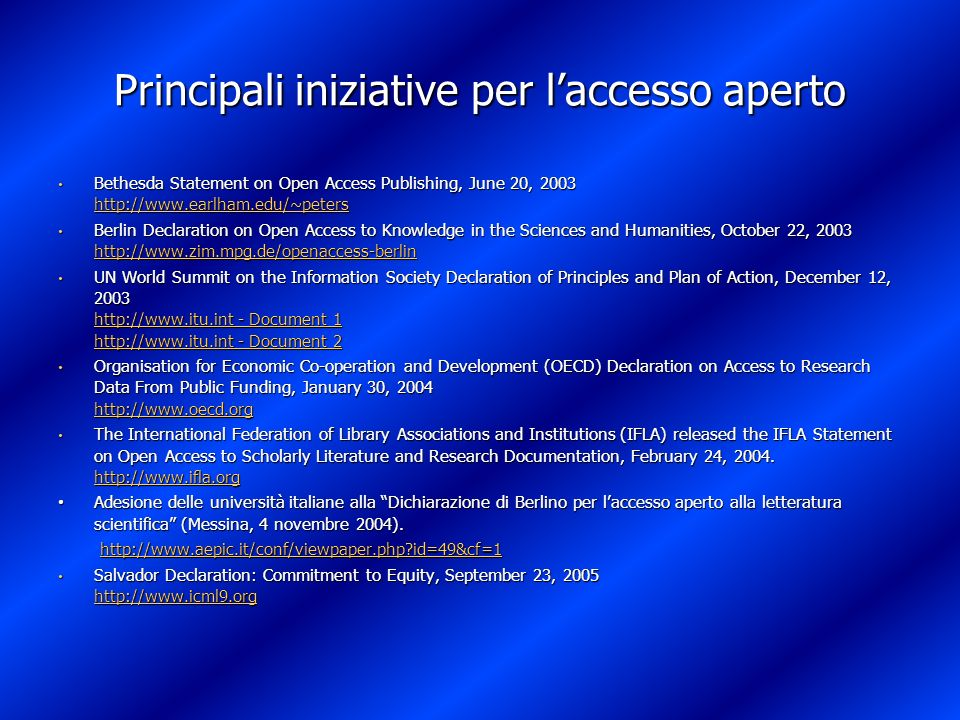 Principali iniziative per laccesso aperto Bethesda Statement on Open Access Publishing, June 20, 2003 http://www.earlham.edu/~peters Bethesda Statement on Open Access Publishing, June 20, 2003 http://www.earlham.edu/~peters http://www.earlham.edu/~peters Berlin Declaration on Open Access to Knowledge in the Sciences and Humanities, October 22, 2003 http://www.zim.mpg.de/openaccess-berlin Berlin Declaration on Open Access to Knowledge in the Sciences and Humanities, October 22, 2003 http://www.zim.mpg.de/openaccess-berlin http://www.zim.mpg.de/openaccess-berlin UN World Summit on the Information Society Declaration of Principles and Plan of Action, December 12, 2003 http://www.itu.int - Document 1 http://www.itu.int - Document 2 UN World Summit on the Information Society Declaration of Principles and Plan of Action, December 12, 2003 http://www.itu.int - Document 1 http://www.itu.int - Document 2 http://www.itu.int - Document 1 http://www.itu.int - Document 2 http://www.itu.int - Document 1 http://www.itu.int - Document 2 Organisation for Economic Co-operation and Development (OECD) Declaration on Access to Research Data From Public Funding, January 30, 2004 http://www.oecd.org Organisation for Economic Co-operation and Development (OECD) Declaration on Access to Research Data From Public Funding, January 30, 2004 http://www.oecd.org http://www.oecd.org The International Federation of Library Associations and Institutions (IFLA) released the IFLA Statement on Open Access to Scholarly Literature and Research Documentation, February 24, 2004.